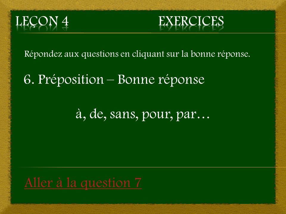 Répondez aux questions en cliquant sur la bonne réponse. 6. Préposition – Bonne réponse à, de, sans, pour, par… Aller à la question 7