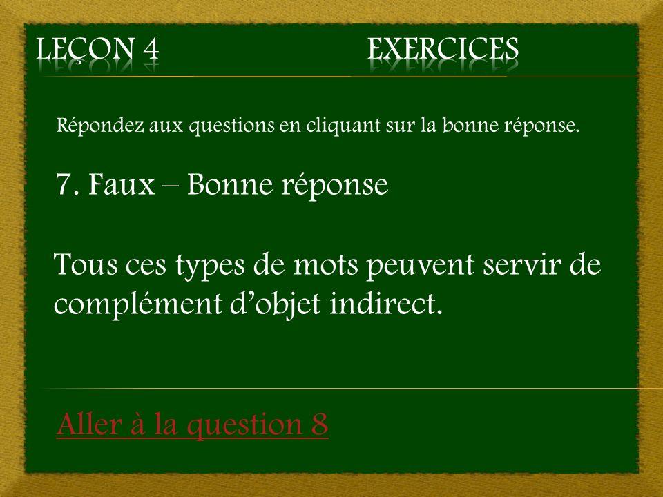 Répondez aux questions en cliquant sur la bonne réponse. 7. Faux – Bonne réponse Tous ces types de mots peuvent servir de complément dobjet indirect.