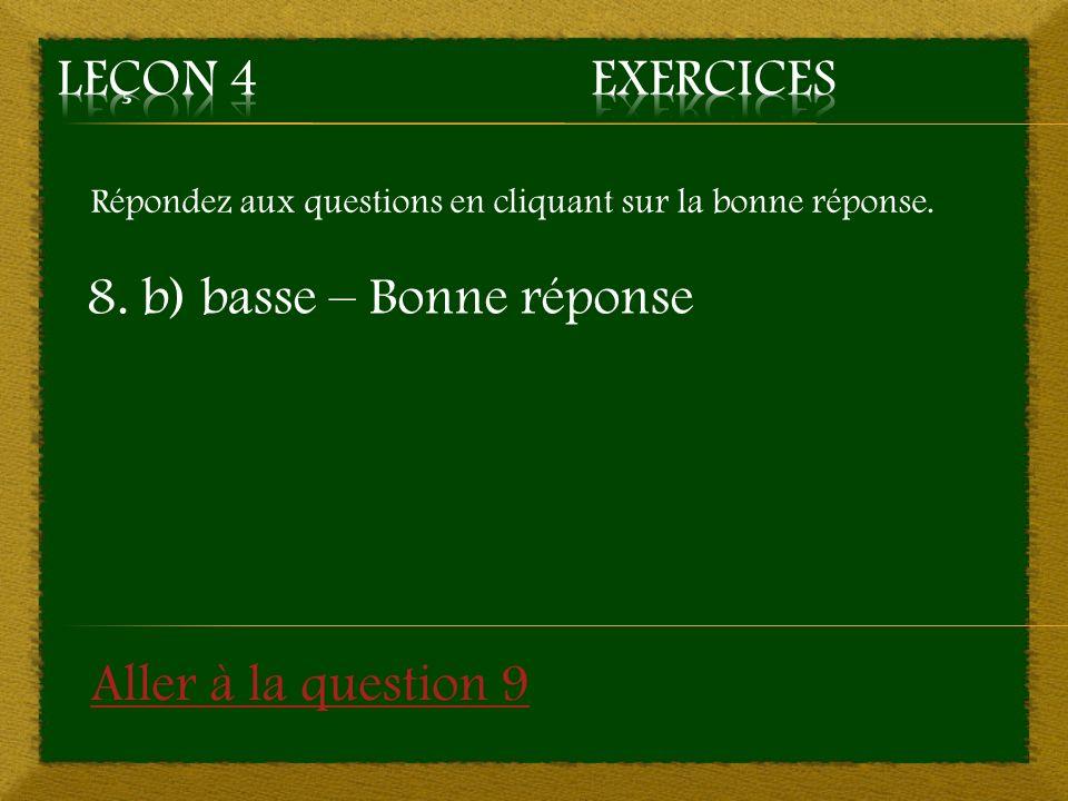 Répondez aux questions en cliquant sur la bonne réponse. 8. b) basse – Bonne réponse Aller à la question 9