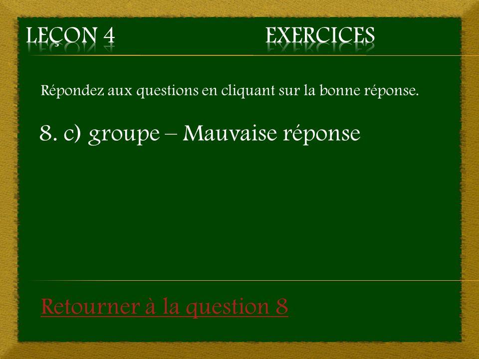 Répondez aux questions en cliquant sur la bonne réponse. 8. c) groupe – Mauvaise réponse Retourner à la question 8