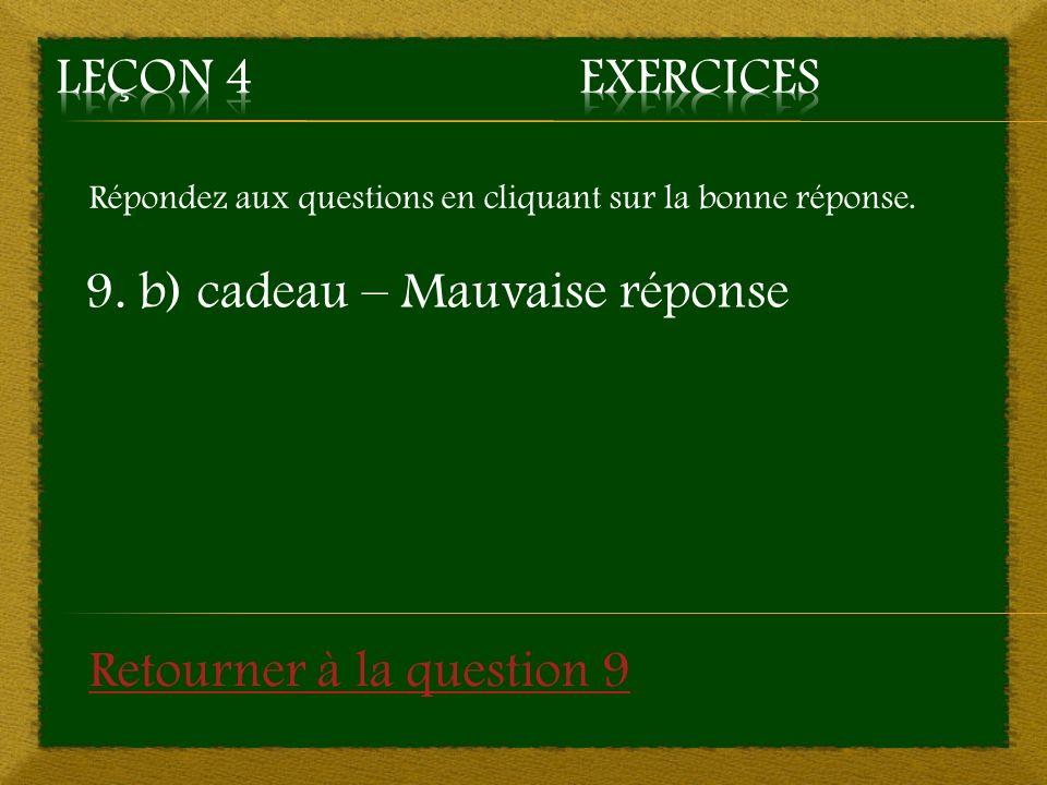 Répondez aux questions en cliquant sur la bonne réponse. 9. b) cadeau – Mauvaise réponse Retourner à la question 9