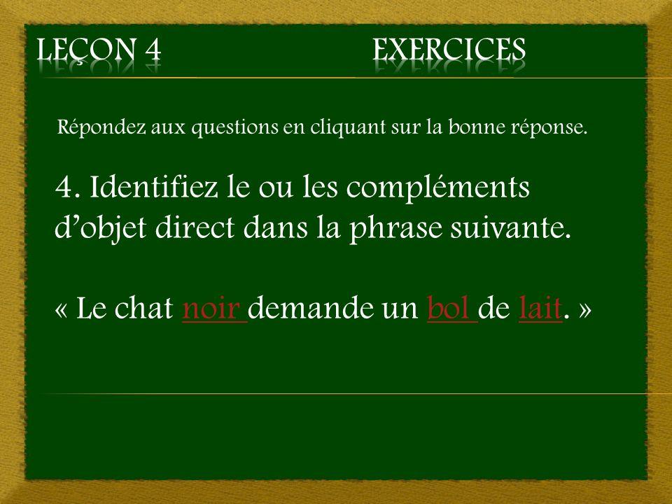Répondez aux questions en cliquant sur la bonne réponse. 4. Identifiez le ou les compléments dobjet direct dans la phrase suivante. « Le chat noir dem