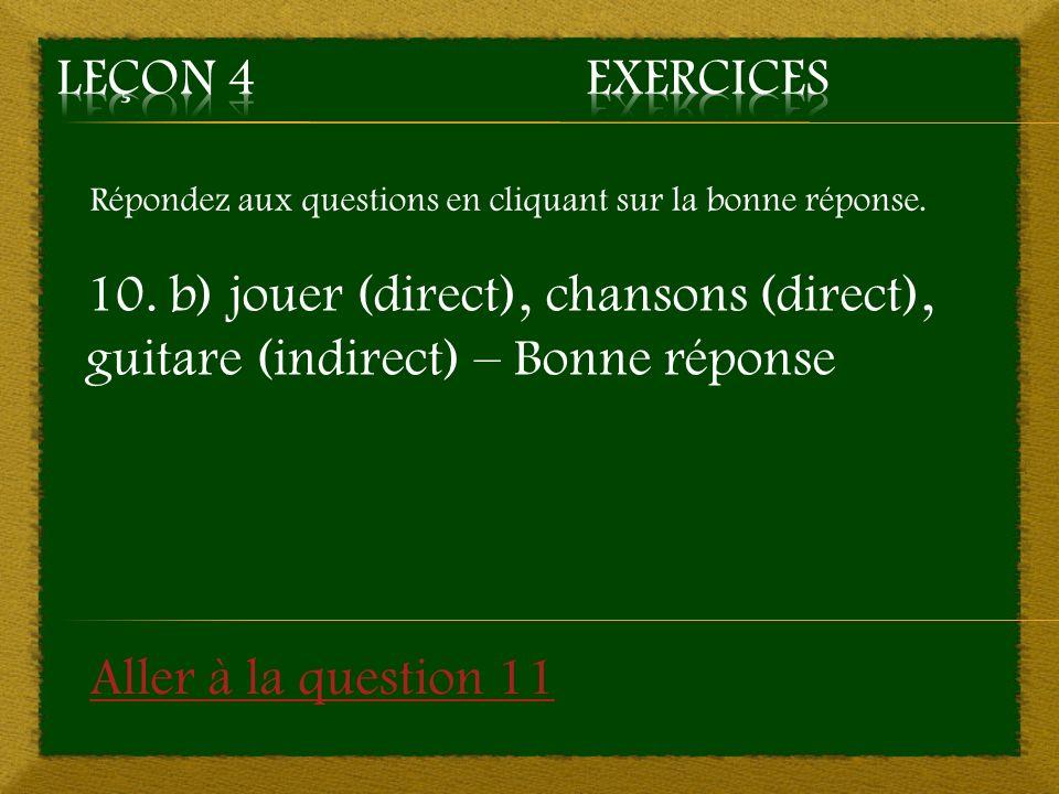 Répondez aux questions en cliquant sur la bonne réponse. 10. b) jouer (direct), chansons (direct), guitare (indirect) – Bonne réponse Aller à la quest