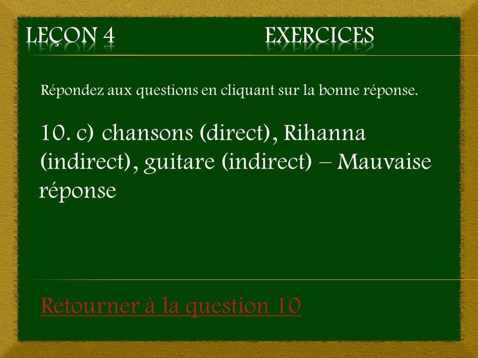 Répondez aux questions en cliquant sur la bonne réponse. 10. c) chansons (direct), Rihanna (indirect), guitare (indirect) – Mauvaise réponse Retourner
