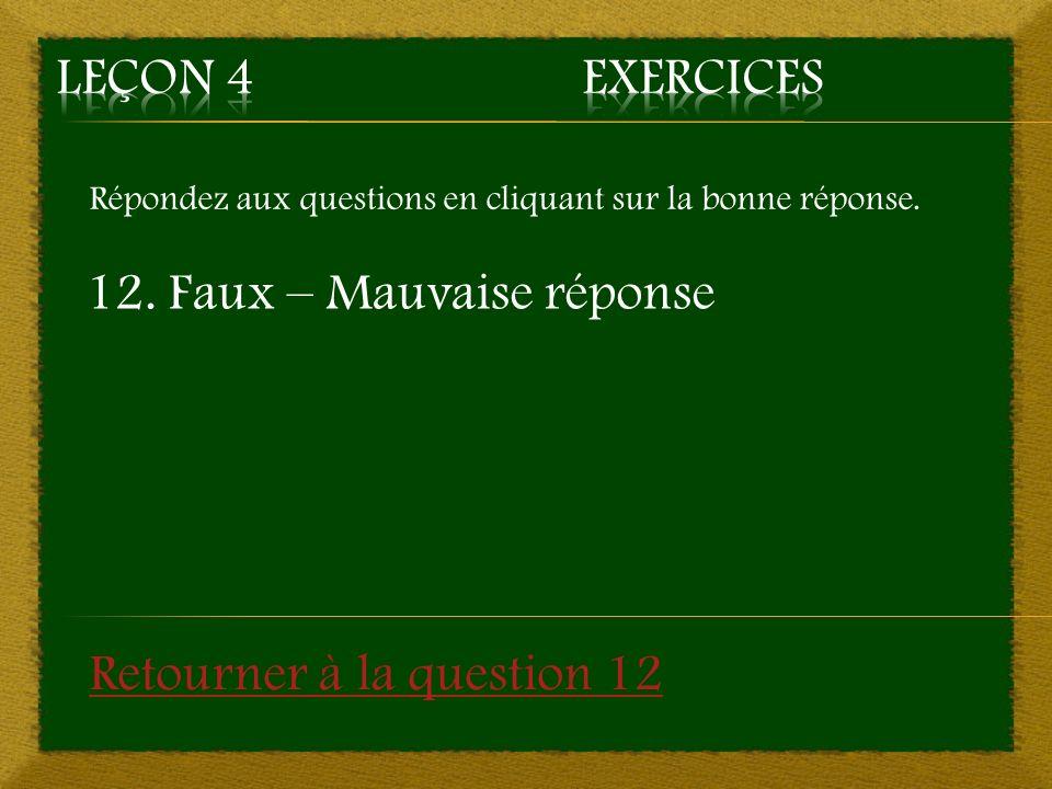 Répondez aux questions en cliquant sur la bonne réponse. 12. Faux – Mauvaise réponse Retourner à la question 12