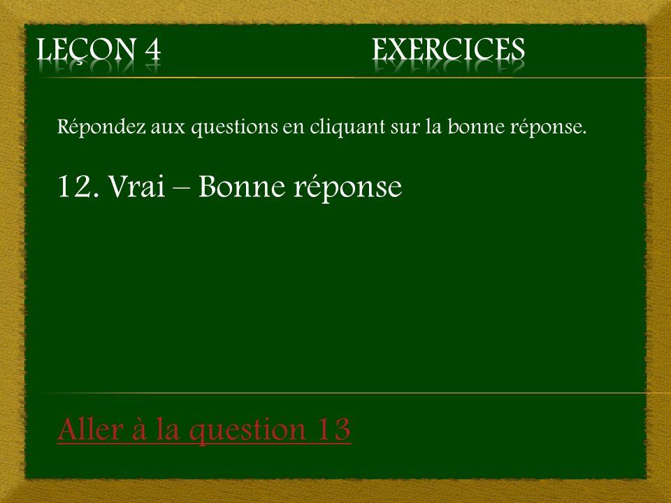 Répondez aux questions en cliquant sur la bonne réponse. 12. Vrai – Bonne réponse Aller à la question 13