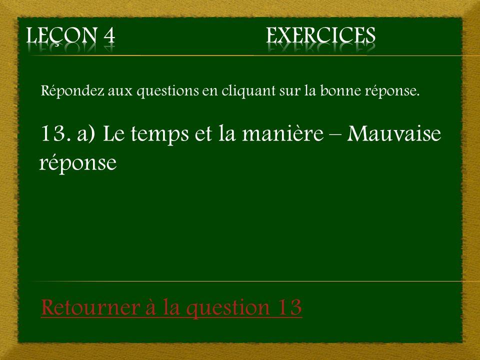 Répondez aux questions en cliquant sur la bonne réponse. 13. a) Le temps et la manière – Mauvaise réponse Retourner à la question 13