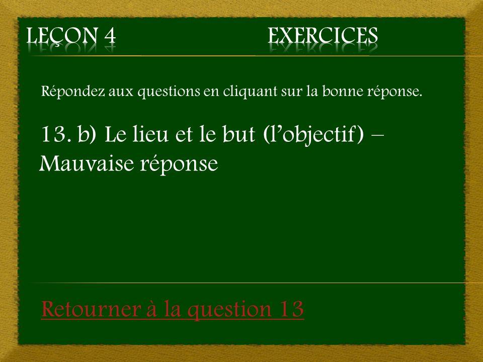 Répondez aux questions en cliquant sur la bonne réponse. 13. b) Le lieu et le but (lobjectif) – Mauvaise réponse Retourner à la question 13