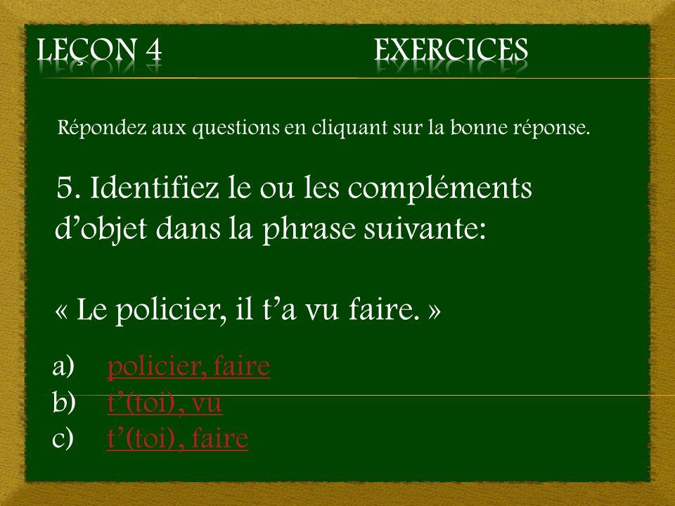 Répondez aux questions en cliquant sur la bonne réponse. 5. Identifiez le ou les compléments dobjet dans la phrase suivante: « Le policier, il ta vu f