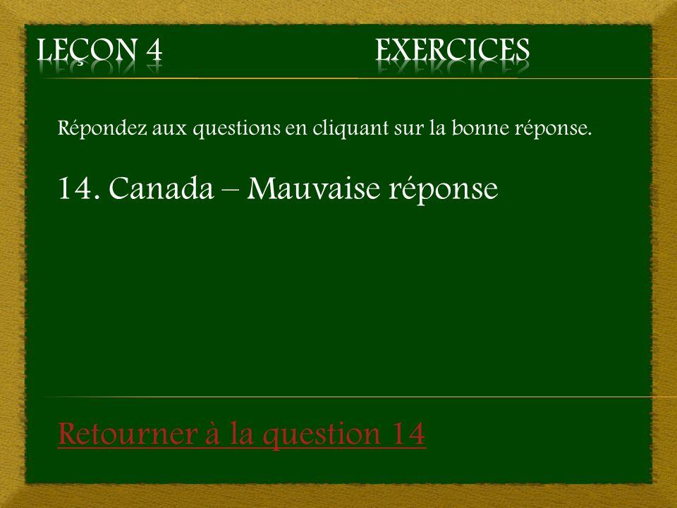 Répondez aux questions en cliquant sur la bonne réponse. 14. Canada – Mauvaise réponse Retourner à la question 14