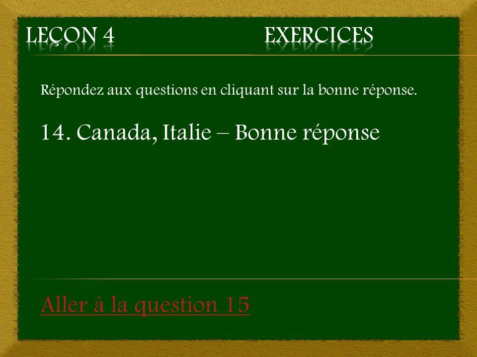 Répondez aux questions en cliquant sur la bonne réponse. 14. Canada, Italie – Bonne réponse Aller à la question 15