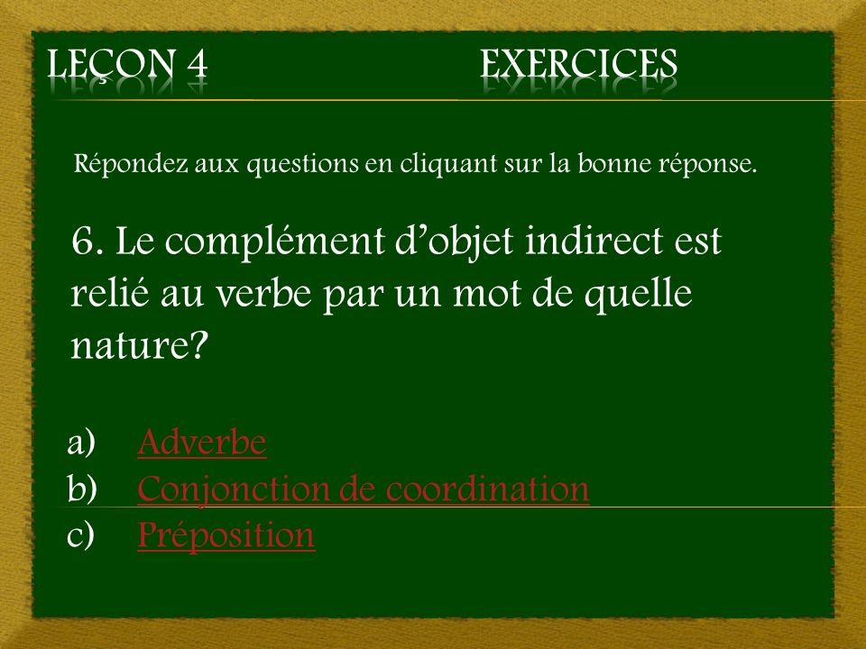 Répondez aux questions en cliquant sur la bonne réponse. 6. Le complément dobjet indirect est relié au verbe par un mot de quelle nature? a)AdverbeAdv