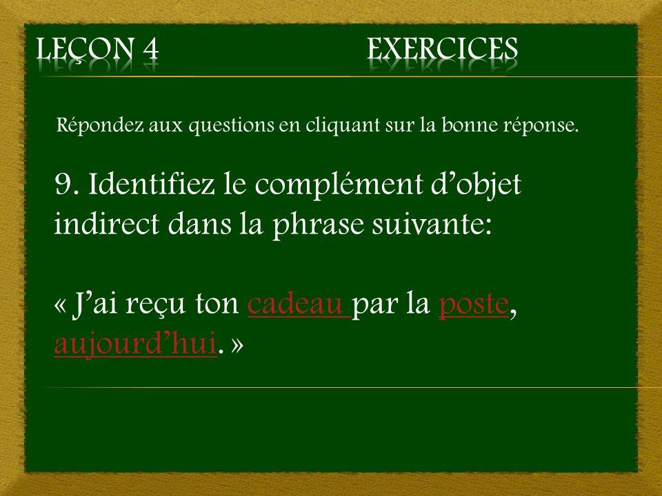 Répondez aux questions en cliquant sur la bonne réponse. 9. Identifiez le complément dobjet indirect dans la phrase suivante: « Jai reçu ton cadeau pa