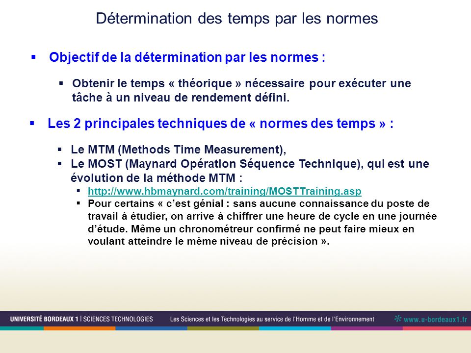 Détermination des temps par les normes Les 2 principales techniques de « normes des temps » : Le MTM (Methods Time Measurement), Le MOST (Maynard Opér