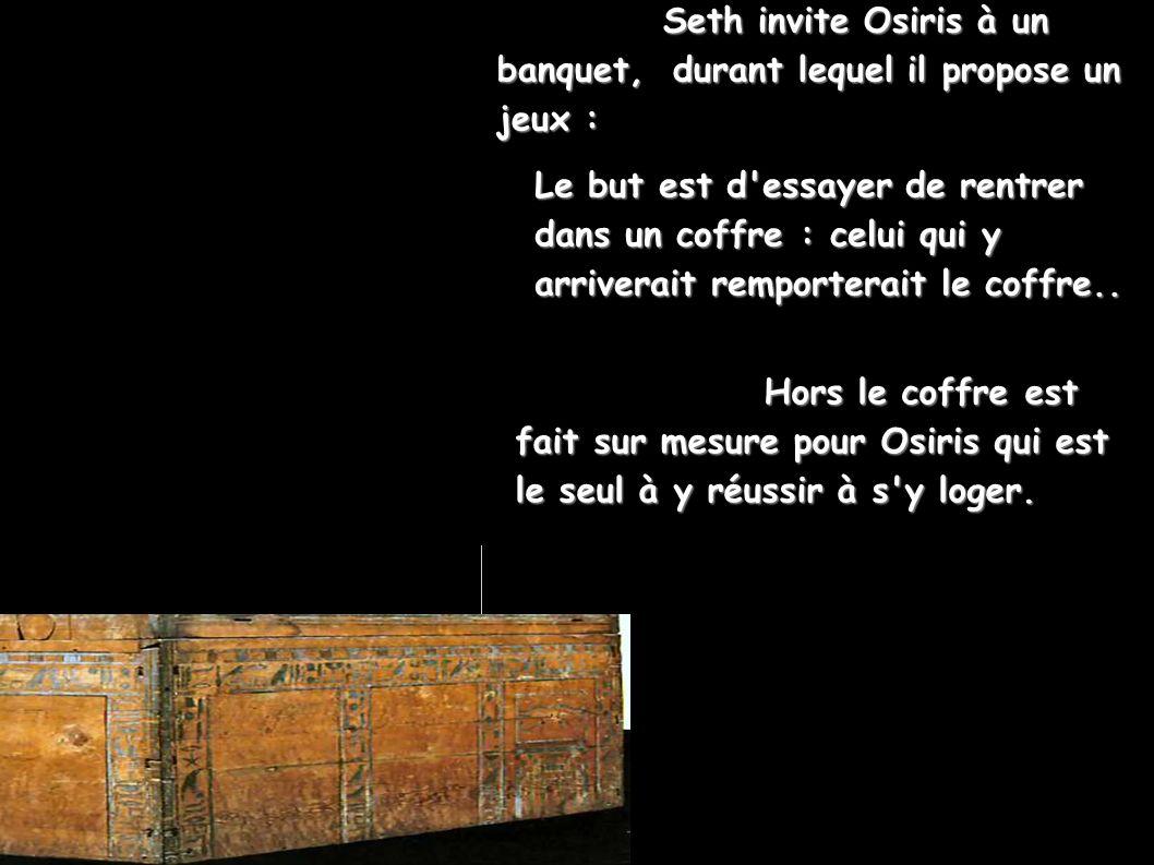 Seth invite Osiris à un banquet, durant lequel il propose un jeux : Le but est d'essayer de rentrer dans un coffre : celui qui y arriverait remportera