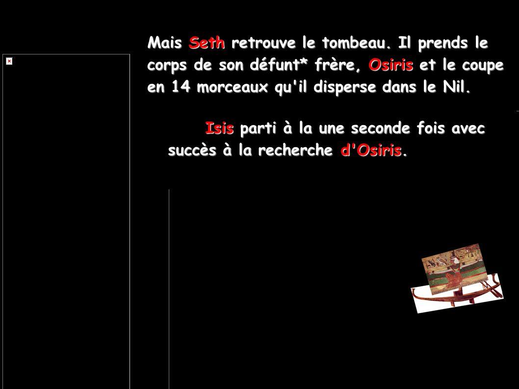 Mais Seth retrouve le tombeau. Il prends le corps de son défunt* frère, Osiris et le coupe en 14 morceaux qu'il disperse dans le Nil. Isis parti à la