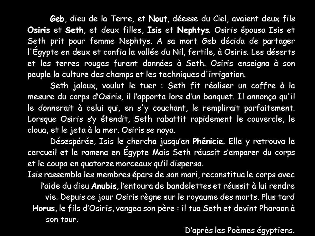 Geb, dieu de la Terre, et Nout, déesse du Ciel, avaient deux fils Osiris et Seth, et deux filles, Isis et Nephtys. Osiris épousa Isis et Seth prit pou