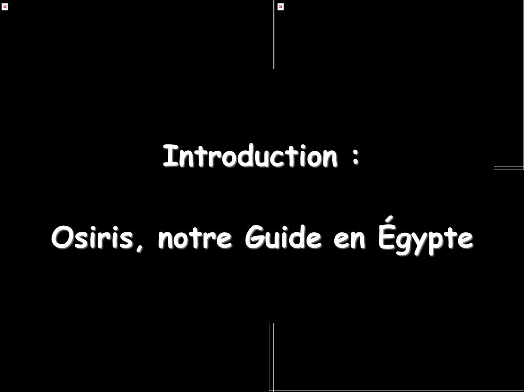 Introduction : Osiris, notre Guide Égypte : LE MYTHE D OSIRIS