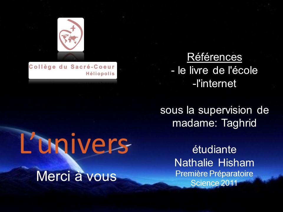 Références - le livre de l école -l internet sous la supervision de madame: Taghrid étudiante Nathalie Hisham Première Préparatoire Science 2011 Merci à vous Lunivers