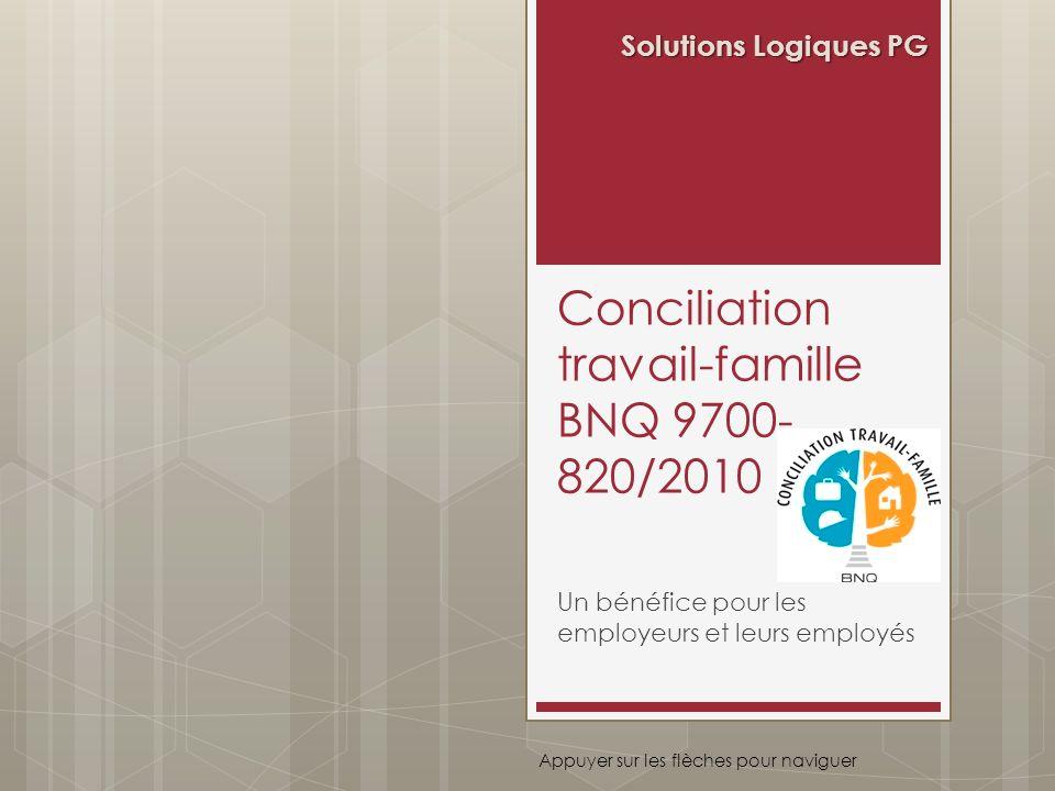 Conciliation travail-famille BNQ 9700- 820/2010 Un bénéfice pour les employeurs et leurs employés Solutions Logiques PG Appuyer sur les flèches pour n