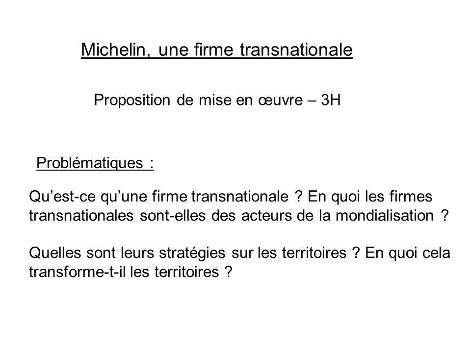 Michelin, une firme transnationale Proposition de mise en œuvre – 3H Problématiques : Quest-ce quune firme transnationale ? En quoi les firmes transna