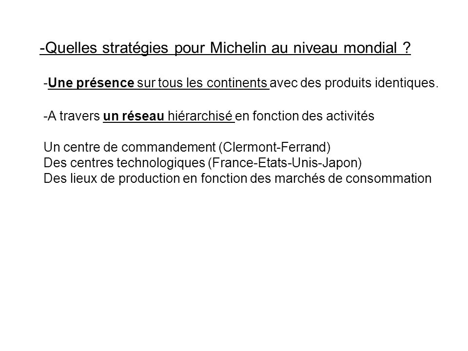 -Quelles stratégies pour Michelin au niveau mondial ? -Une présence sur tous les continents avec des produits identiques. -A travers un réseau hiérarc