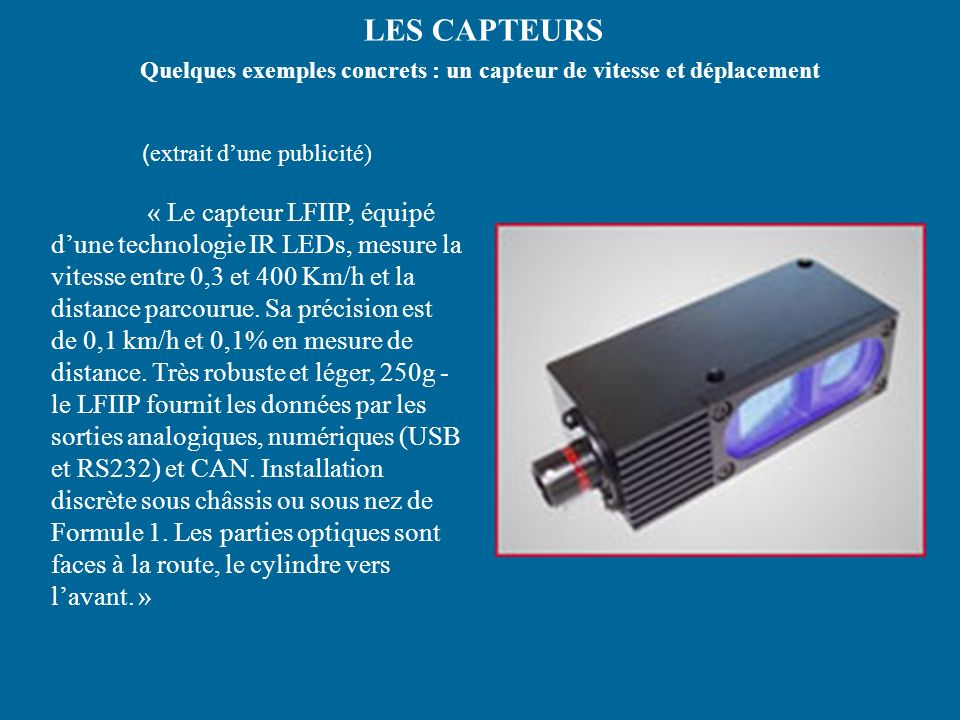 LES CAPTEURS Quelques exemples concrets : un capteur de vitesse et déplacement ( extrait dune publicité) « Le capteur LFIIP, équipé dune technologie IR LEDs, mesure la vitesse entre 0,3 et 400 Km/h et la distance parcourue.