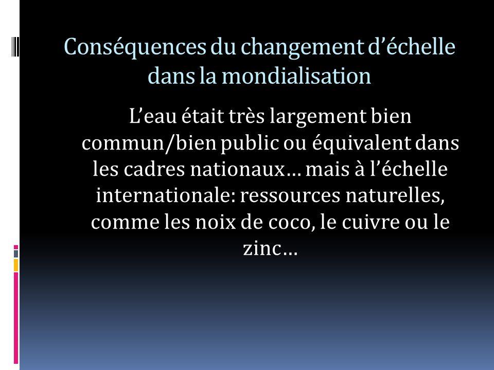 Conséquences du changement déchelle dans la mondialisation Leau était très largement bien commun/bien public ou équivalent dans les cadres nationaux… mais à léchelle internationale: ressources naturelles, comme les noix de coco, le cuivre ou le zinc…