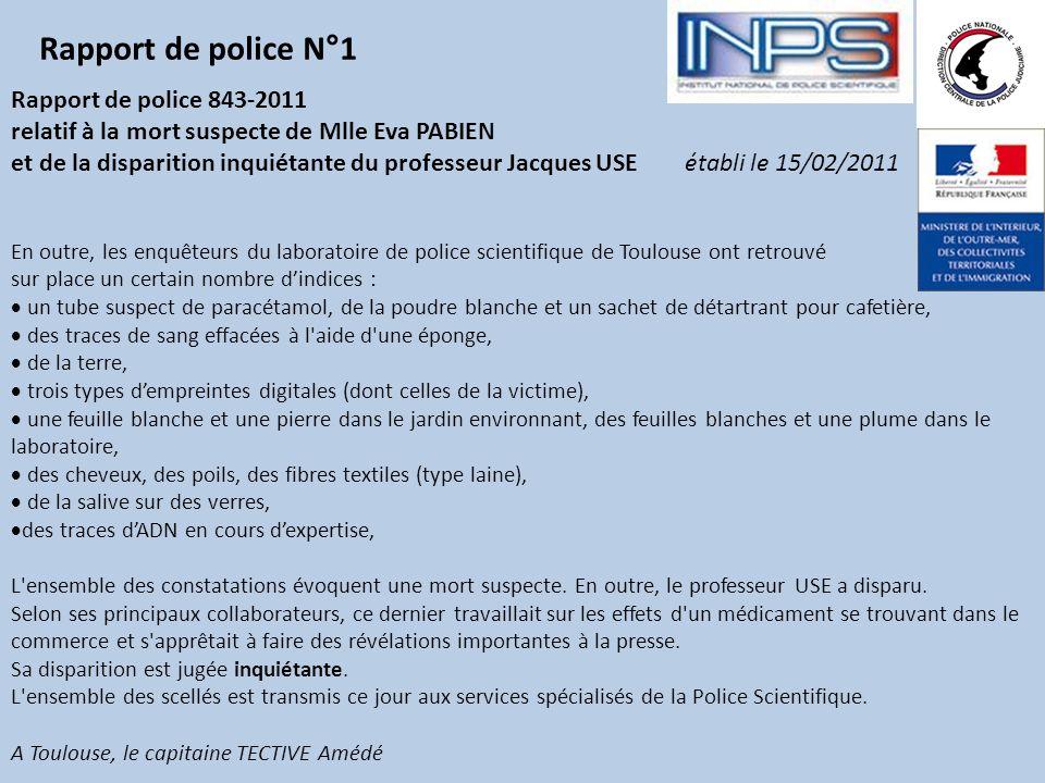 Rapport de police 843-2011 relatif à la mort suspecte de Mlle Eva PABIEN et de la disparition inquiétante du professeur Jacques USE établi le 15/02/2011 Les inspecteurs de police judiciaire, dépêchés au laboratoire de biochimie du 118, route de Narbonne à Toulouse, sont arrivés à 22h30.