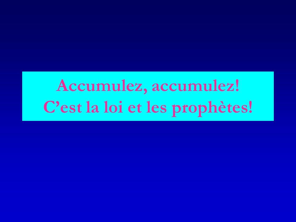 Accumulez, accumulez! Cest la loi et les prophètes!