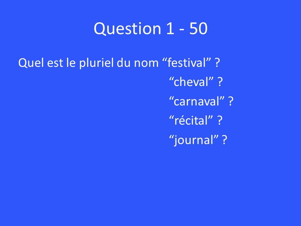 Question 1 - 50 Quel est le pluriel du nom festival ? cheval ? carnaval ? récital ? journal ?