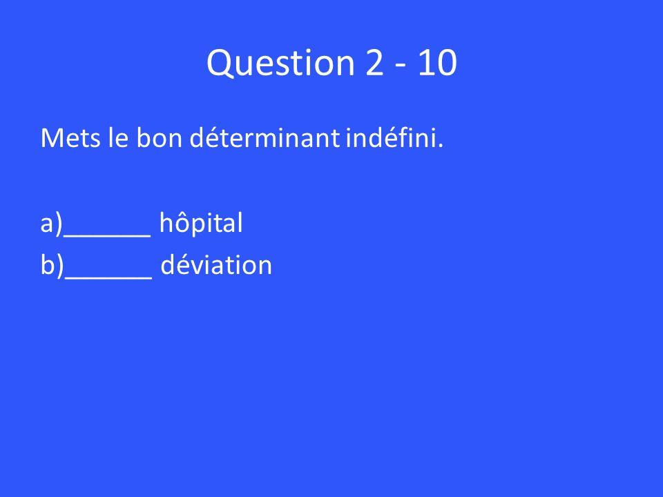Question 2 - 10 Mets le bon déterminant indéfini. a)______ hôpital b)______ déviation