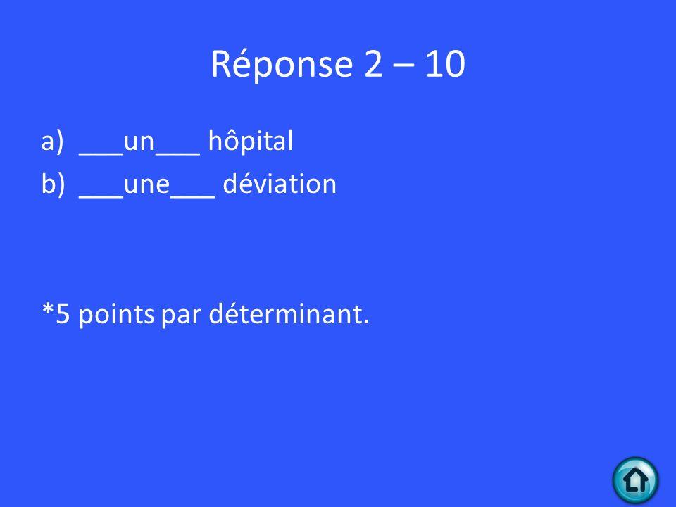 Réponse 2 – 10 a)___un___ hôpital b)___une___ déviation *5 points par déterminant.