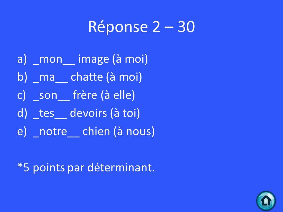 Réponse 2 – 30 a)_mon__ image (à moi) b)_ma__ chatte (à moi) c)_son__ frère (à elle) d)_tes__ devoirs (à toi) e)_notre__ chien (à nous) *5 points par déterminant.
