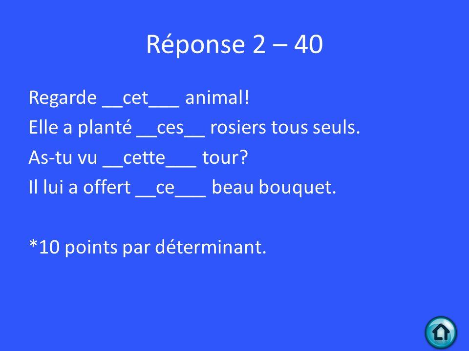 Réponse 2 – 40 Regarde __cet___ animal.Elle a planté __ces__ rosiers tous seuls.
