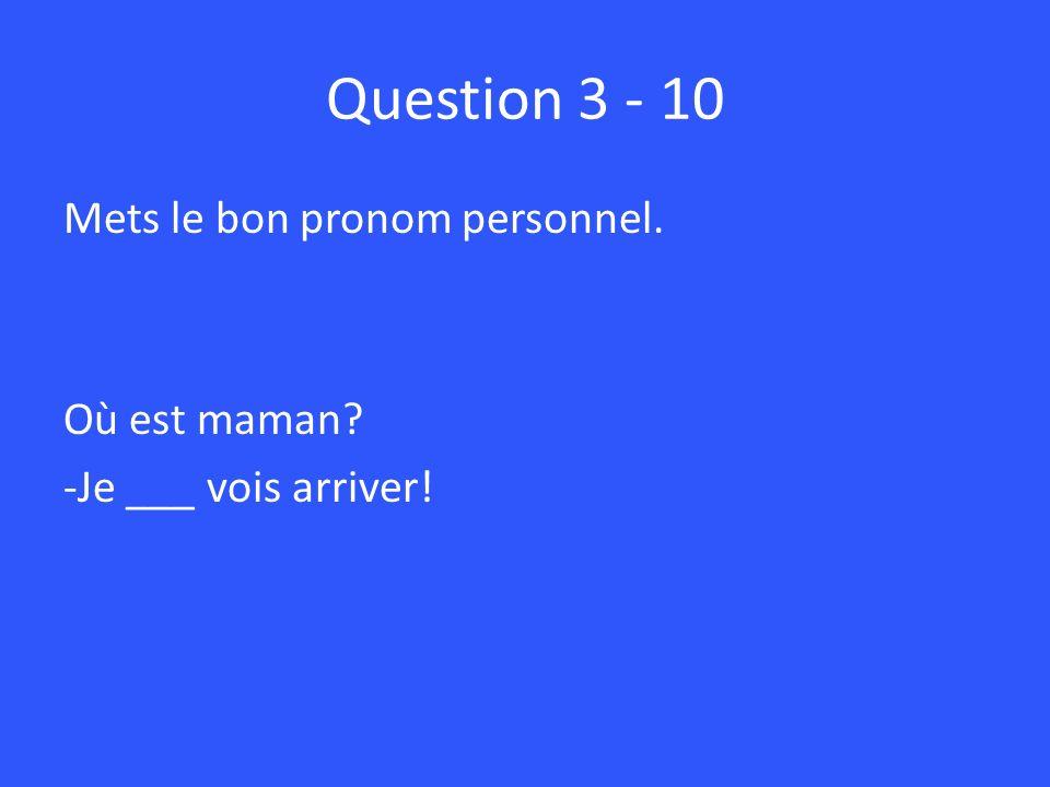Question 3 - 10 Mets le bon pronom personnel. Où est maman? -Je ___ vois arriver!