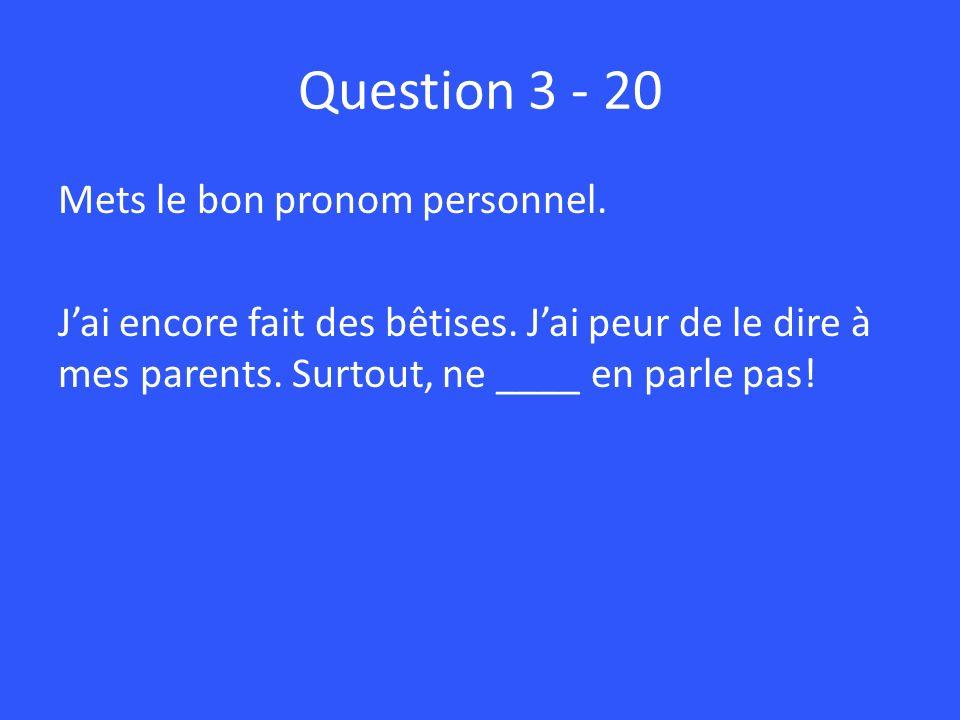 Question 3 - 20 Mets le bon pronom personnel.Jai encore fait des bêtises.