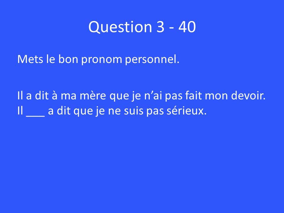 Question 3 - 40 Mets le bon pronom personnel.Il a dit à ma mère que je nai pas fait mon devoir.