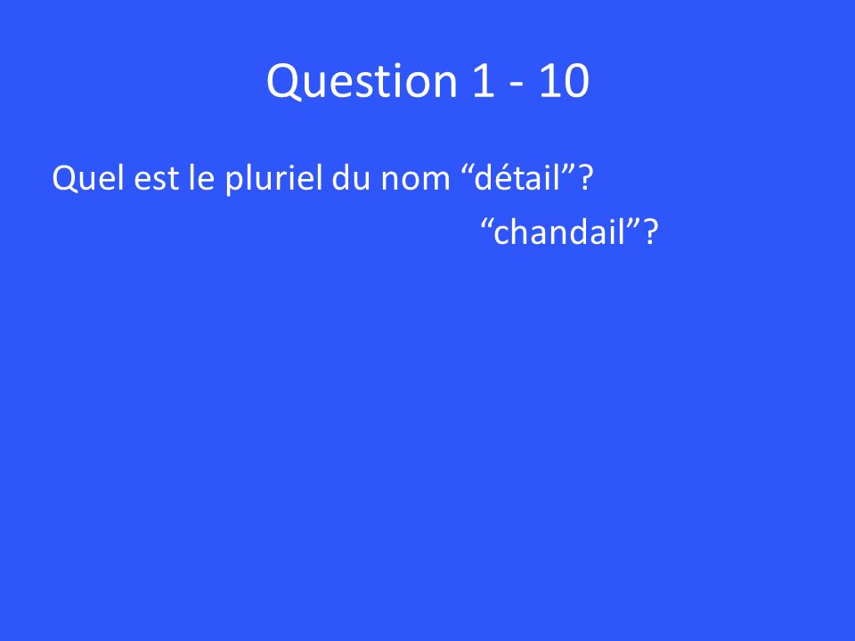 Question 1 - 10 Quel est le pluriel du nom détail? chandail?