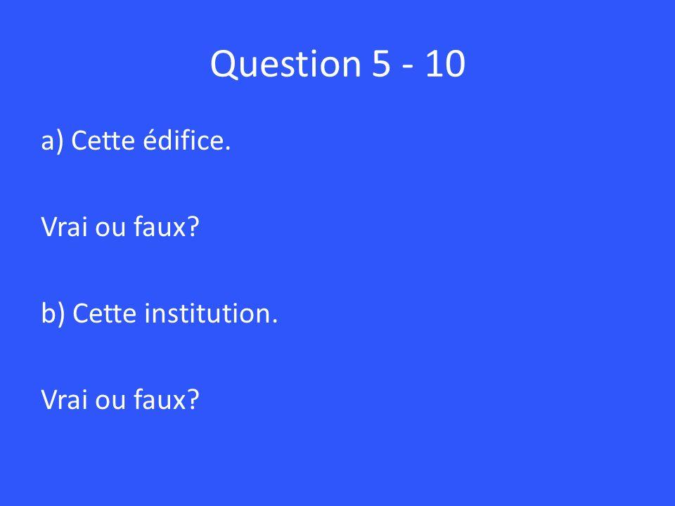 Question 5 - 10 a) Cette édifice. Vrai ou faux? b) Cette institution. Vrai ou faux?