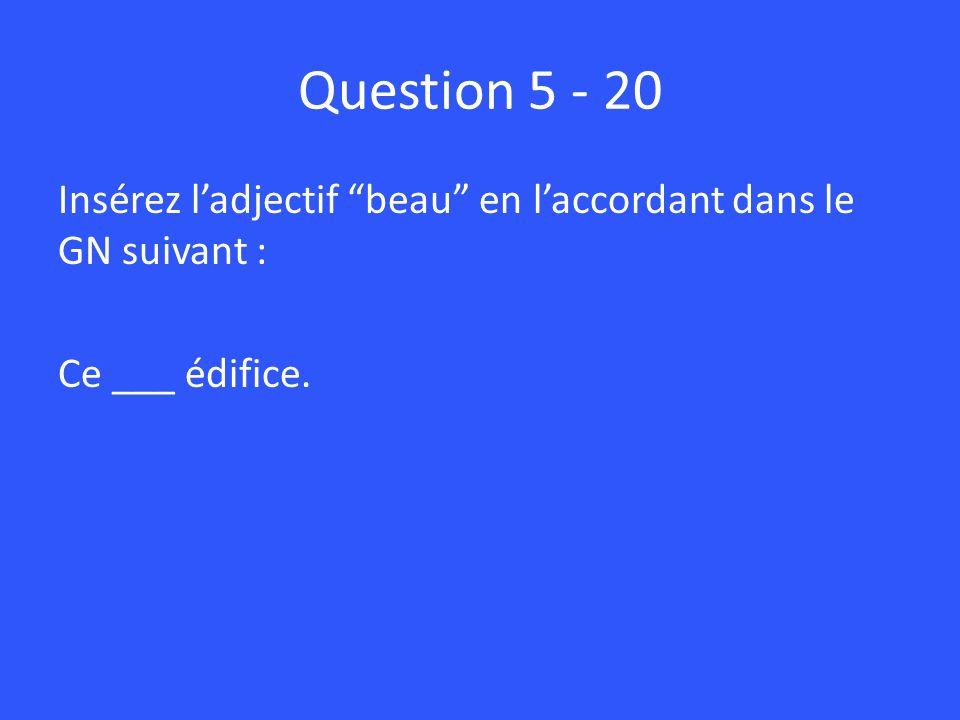 Question 5 - 20 Insérez ladjectif beau en laccordant dans le GN suivant : Ce ___ édifice.