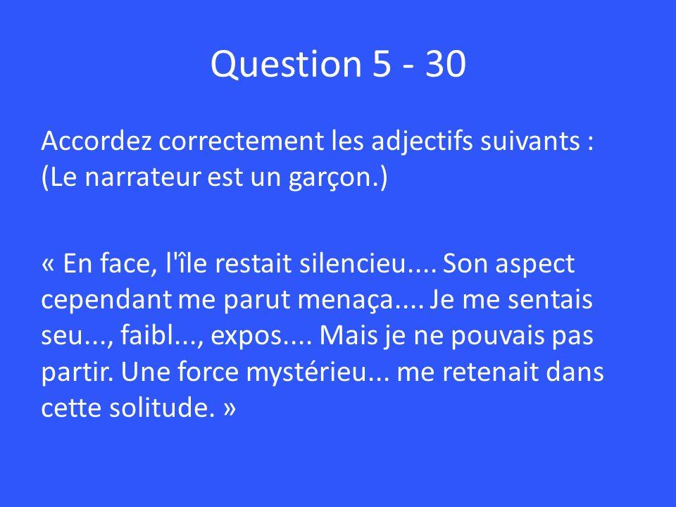 Question 5 - 30 Accordez correctement les adjectifs suivants : (Le narrateur est un garçon.) « En face, l île restait silencieu....