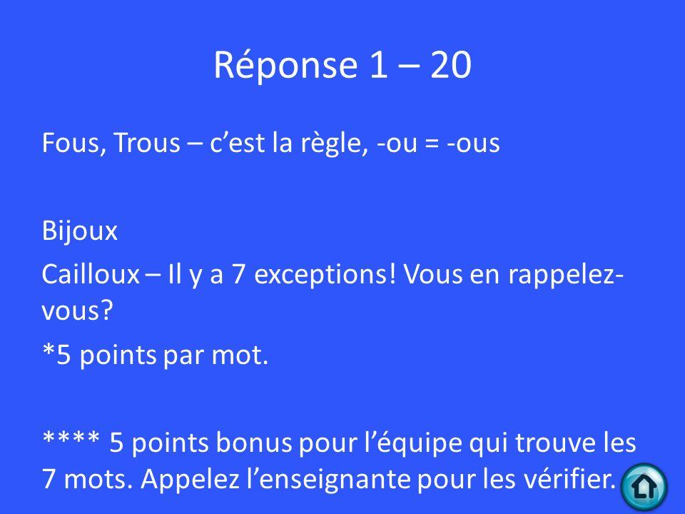 Réponse 1 – 20 Fous, Trous – cest la règle, -ou = -ous Bijoux Cailloux – Il y a 7 exceptions.