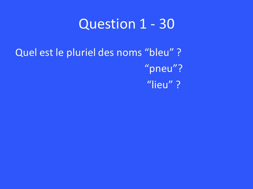 Question 1 - 30 Quel est le pluriel des noms bleu ? pneu? lieu ?