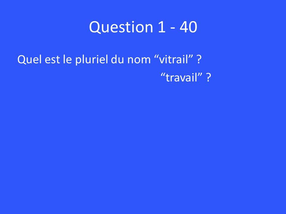 Question 1 - 40 Quel est le pluriel du nom vitrail ? travail ?