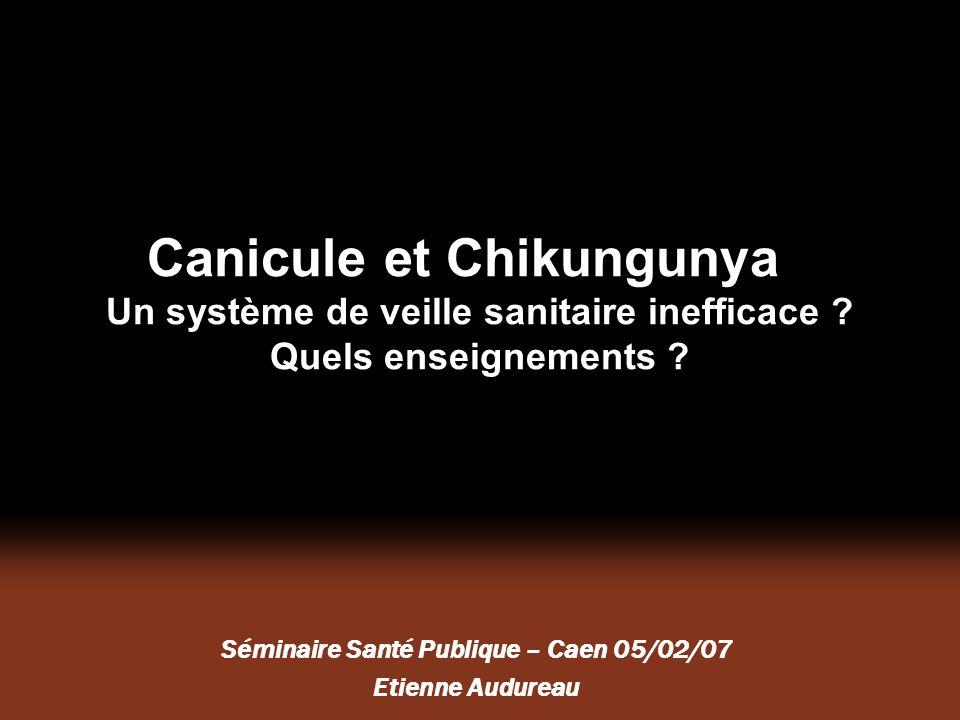 Canicule et Chikungunya Un système de veille sanitaire inefficace ? Quels enseignements ? Séminaire Santé Publique – Caen 05/02/07 Etienne Audureau