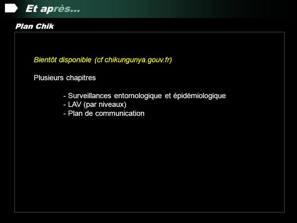 Et après… Plan Chik Bientôt disponible (cf chikungunya.gouv.fr) Plusieurs chapitres - Surveillances entomologique et épidémiologique - LAV (par niveaux) - Plan de communication
