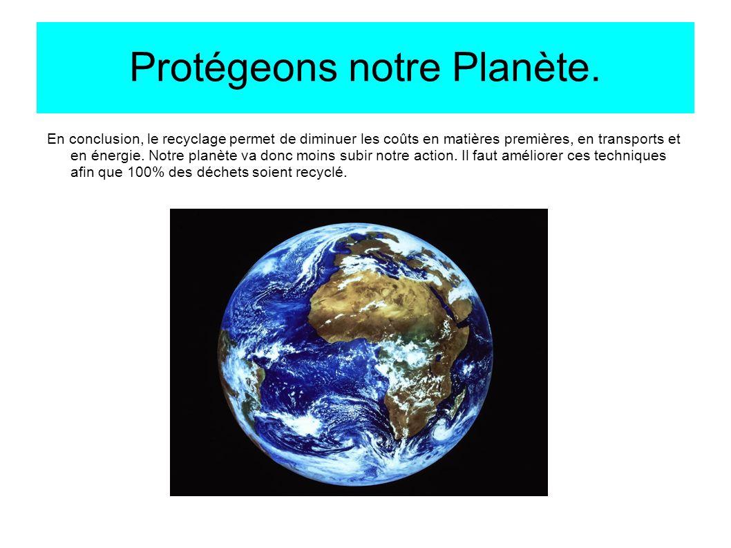 Protégeons notre Planète. En conclusion, le recyclage permet de diminuer les coûts en matières premières, en transports et en énergie. Notre planète v