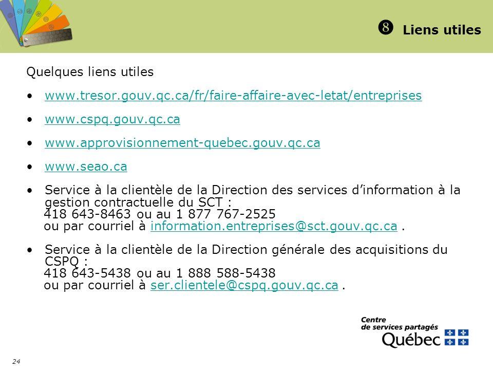 24 Liens utiles Quelques liens utiles www.tresor.gouv.qc.ca/fr/faire-affaire-avec-letat/entreprises www.cspq.gouv.qc.ca www.approvisionnement-quebec.gouv.qc.ca www.seao.ca Service à la clientèle de la Direction des services dinformation à la gestion contractuelle du SCT : 418 643-8463 ou au 1 877 767-2525 ou par courriel à information.entreprises@sct.gouv.qc.ca.information.entreprises@sct.gouv.qc.ca Service à la clientèle de la Direction générale des acquisitions du CSPQ : 418 643-5438 ou au 1 888 588-5438 ou par courriel à ser.clientele@cspq.gouv.qc.ca.ser.clientele@cspq.gouv.qc.ca