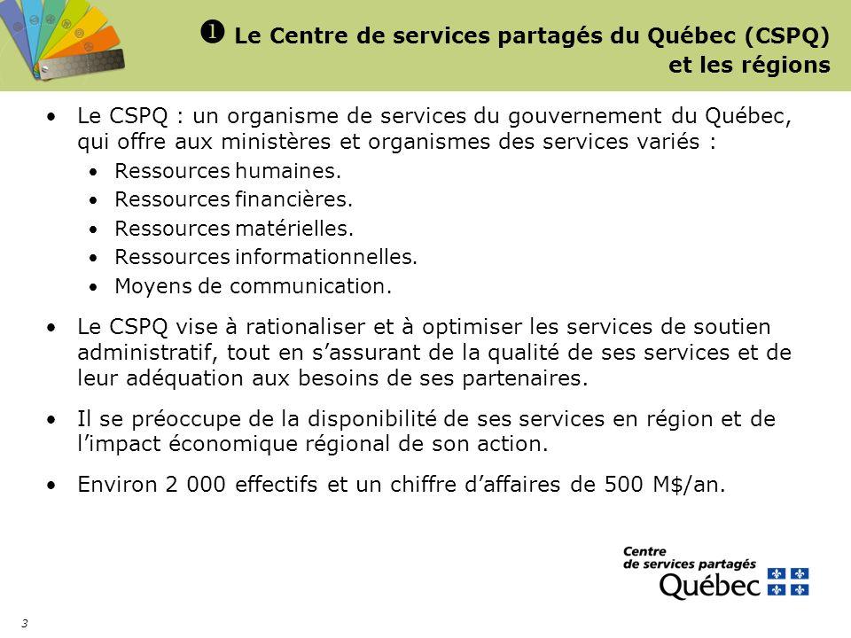 3 Le Centre de services partagés du Québec (CSPQ) et les régions Le CSPQ : un organisme de services du gouvernement du Québec, qui offre aux ministères et organismes des services variés : Ressources humaines.